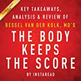 The Body Keeps the Score: Brain, Mind, and Body in the Healing of Trauma by Bessel van der Kolk, MD | Key Takeaways, Analysis & Review