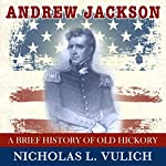 Andrew Jackson: A Brief History of Old Hickory | Nicholas L. Vulich