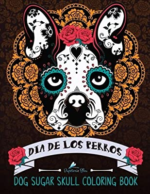 Dia De Los Perros: Dog Sugar Skull Coloring Book: Dog Coloring & Dia De Los Muertos & Day of The Dead & Animals Coloring & Art Therapy & Flowers & Humorous Coloring & Butterflies & Hummingbirds & Cats & Fashion & Fairies & Fantasy & Architecture & Cities
