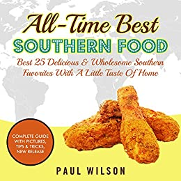 All-Time Best Southern Food: Best 25 Delicious & Wholesome Southern Favorites With A Little Taste Of Home by [Wilson, Paul]