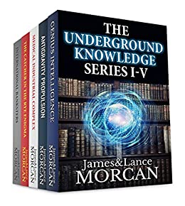 THE UNDERGROUND KNOWLEDGE SERIES I-V (Genius Intelligence / Antigravity Propulsion / Medical Industrial Complex / The Catcher in the Rye Enigma / International Banksters) by [Morcan, James, Morcan, Lance]