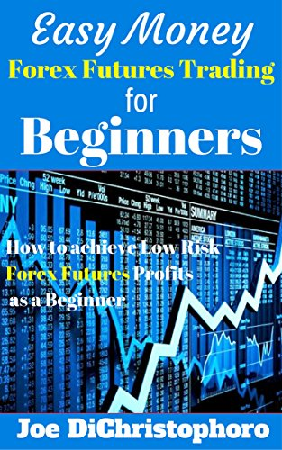 Easy Money Forex Futures Trading for Beginners: How to achieve Low Risk Forex Futures Profits as a Beginner by Joe DiChristophoro