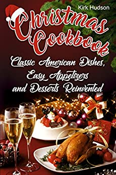 Christmas Cookbook: Classic American Dishes, Easy Appetizers, and Desserts Reinvented by [Hudson, Kirk]