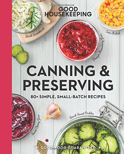 Good Housekeeping Canning & Preserving: 80+ Simple, Small-Batch Recipes (Good Food Guaranteed) by Good Housekeeping, Susan Westmoreland