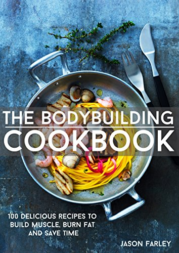 The Bodybuilding Cookbook: 100 Delicious Recipes To Build Muscle, Burn Fat And Save Time (The Build Muscle, Get Shredded, Muscle & Fat Loss Cookbook Series) (Protein Powder For Muscle Gain And Fat Loss)
