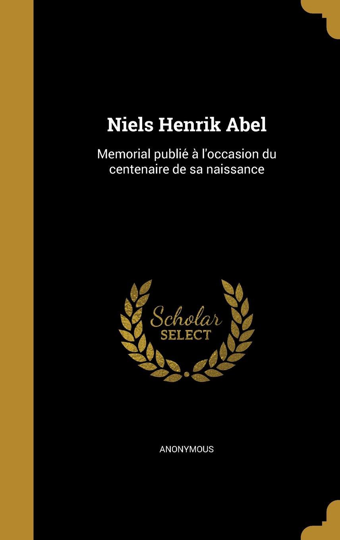 Read Online Niels Henrik Abel: Memorial Publie A L'Occasion Du Centenaire de Sa Naissance (French Edition) pdf