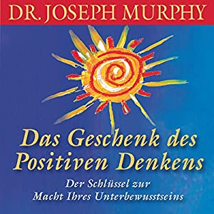 Das Geschenk des positiven Denkens Hörbuch