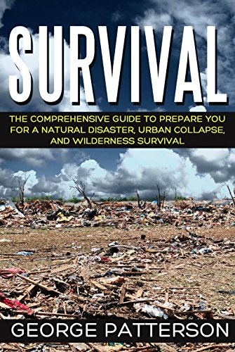 Survival: The Comprehensive guide to prepare you for a natural disaster, urban collapse, and wilderness survival by [Patterson, George]