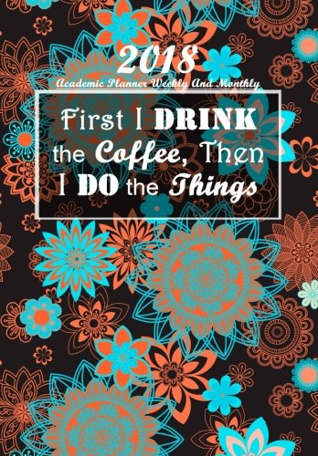 Download Academic Planner Weekly and Monthly: First I drink the Coffee: Black Mandala Organizer on the Cover for High School, College and University Students, ... 2018 (Planner (Organizer) 2018) (Volume 1) ebook