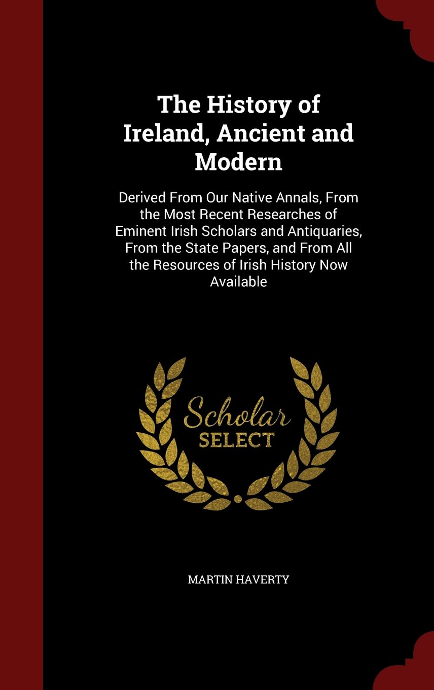 The History of Ireland, Ancient and Modern: Derived From Our Native Annals, From the Most Recent Researches of Eminent Irish Scholars and Antiquaries, ... the Resources of Irish History Now Available PDF