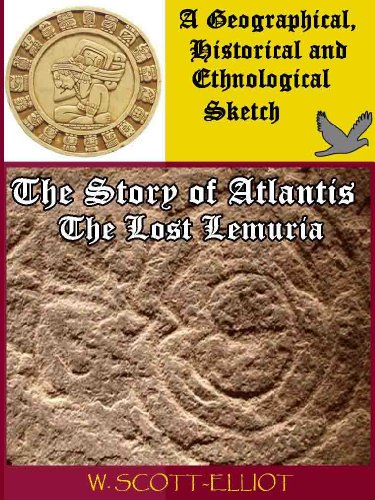 The Story of Atlantis and the Lost Lemuria - A Geographical, Historical and Ethnological Sketch (Illustrated and Annotated Atlantis Mythology, Island Character and Reference Texts and Sources) (The Story Of Atlantis And The Lost Lemuria)