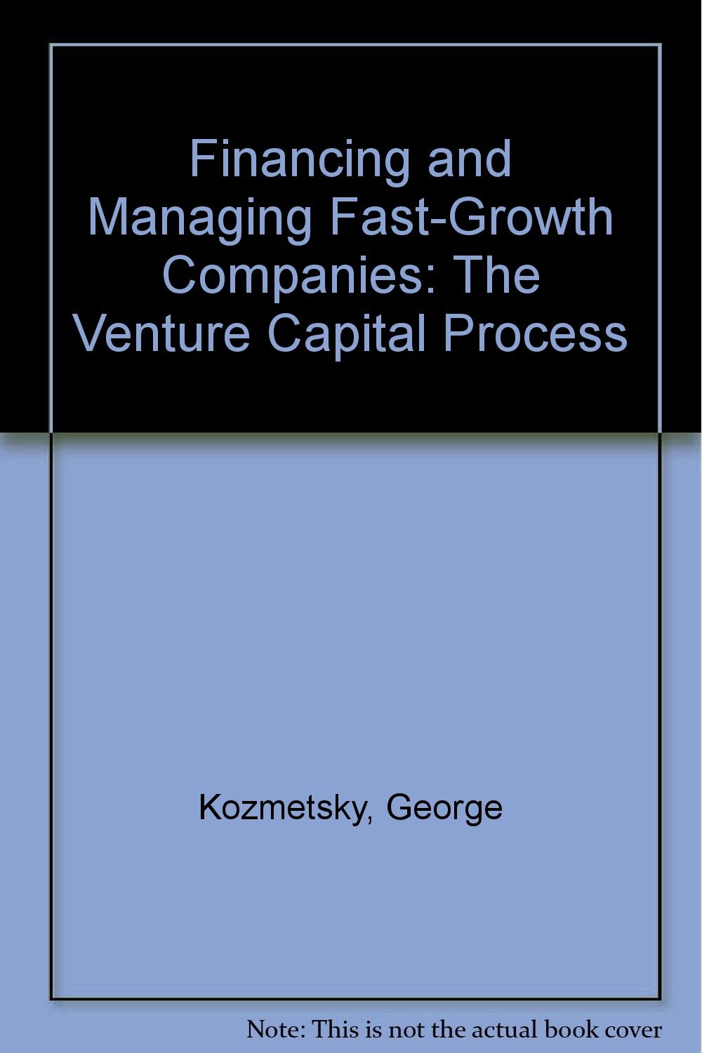 Financing and Managing Fast-Growth Companies: The Venture Capital Process