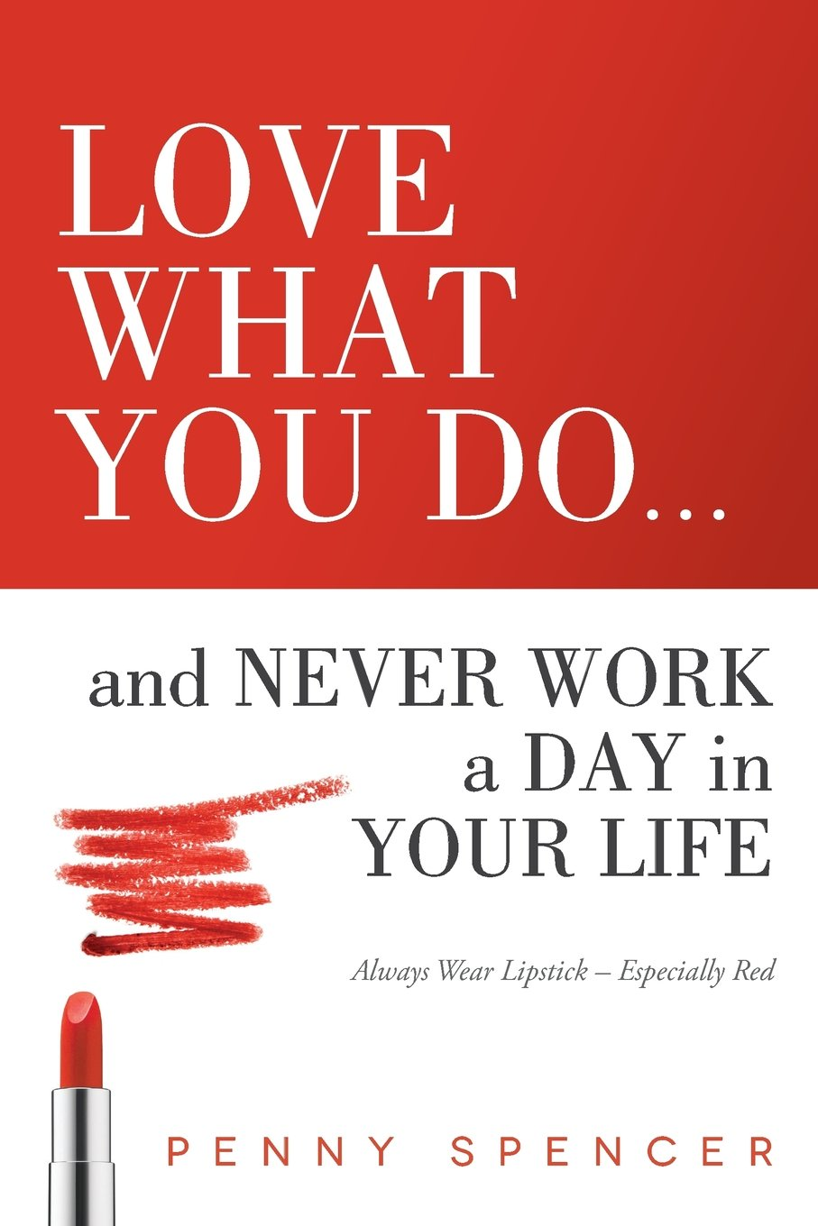 Read Online Love What You Do...and Never Work a Day in Your Life: Always Wear Lipstick--Especially Red pdf epub