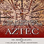 The Mythology and Religion of the Aztec | Dr. Jesse Harasta,Charles River Editors