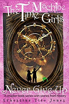 Never Give Up: The Time Machine Girls, Book Two by [Jones, Ernestine Tito]
