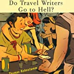 Do Travel Writers Go to Hell?: A Swashbuckling Tale of High Adventures Questionable Ethics & Professional Hedonism | Thomas Kohnstamm