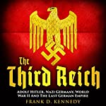 The Third Reich: Adolf Hitler, Nazi Germany, World War II and the Last German Empire | Frank D. Kennedy