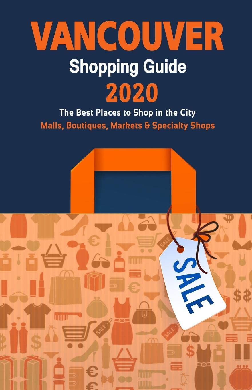 Vancouver Shopping Guide 2020 Where To Go Shopping In Vancouver Department Stores Boutiques And Specialty Shops For Visitors Shopping Guide 2020 Sargent Daniel J 9781086190892 Amazon Com Books