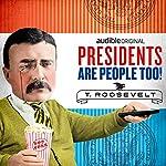 Ep. 5: Theodore Roosevelt (Presidents Are People Too)   Alexis Coe,Elliott Kalan,H. W. Brands,Thomas Whittington,John Youngaitis