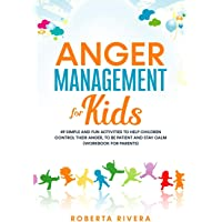 Anger Management for Kids: 49 Simple, Fun Activities To Help Children Control Their Anger, To Be Patient And Stay Calm…