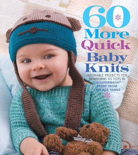 60 More Quick Baby Knits: Adorable Projects for Newborns to Tots in 220 Superwash® Sport from Cascade Yarns (60 Quick Knits Collection) (Cascade Pattern)