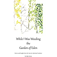 Image for While I Was Weeding the Garden of Eden: Stories and Insights from the Seat of a Spiritual Gardener
