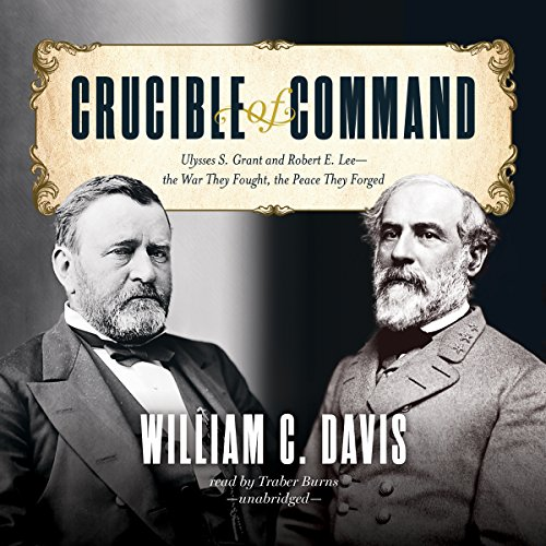 Crucible of Command: Ulysses S. Grant and Robert E. Lee - - the War They Fought, the Peace They Forged