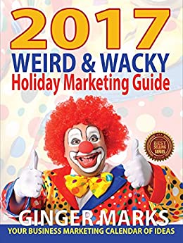 2017 Weird & Wacky Holiday Marketing Guide: Your business marketing calendar of ideas by [Marks, Ginger]