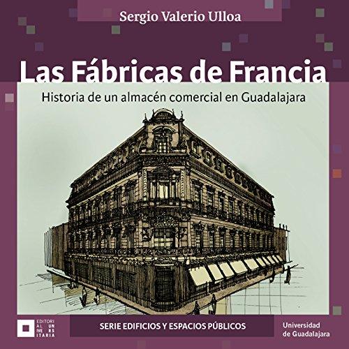 Descargar Libro Las Fábricas De Francia : Historia De Un Almacén Comercial En Guadalajara Sergio Valerio Ulloa