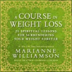 A Course in Weight Loss: 21 Spiritual Lessons for Surrendering Your Weight Forever | Marianne Williamson