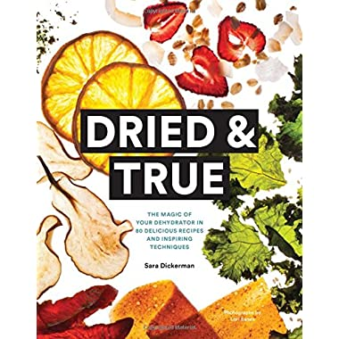 Dried & True: The Magic of Your Dehydrator in 80 Delicious Recipes and Inspiring Techniques