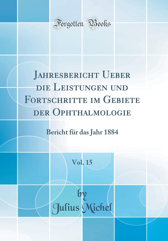 Download Jahresbericht Ueber Die Leistungen Und Fortschritte Im Gebiete Der Ophthalmologie, Vol. 15: Bericht Für Das Jahr 1884 (Classic Reprint) (German Edition) pdf