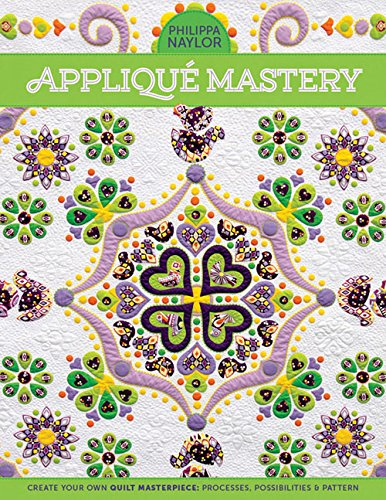 Appliqué Mastery: Create Your Own Quilt Masterpiece: Processes, Possibilities &