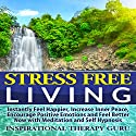 Stress Free Living: Mindfulness Meditation and Self Hypnosis for Easy Stress Management, Anxiety Relief, Peace of Mind, Improved Emotional Health and Mindfulness Training Speech by  Inspirational Therapy Guru Narrated by  Inspirational Therapy Guru
