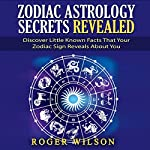 Zodiac Astrology Secrets Revealed: Discover Little-Known Facts That Your Zodiac Sign Reveals About You | Roger Wilson