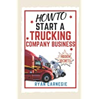 How To Start A Trucking Company Business: Trucking Business Secrets To Make Good Profits And Be Successful In The Industry