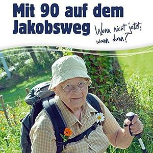 Mit 90 auf dem Jakobsweg: Wenn nicht jetzt, wann dann? Hörbuch