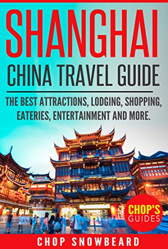Shanghai China Travel Guide: The Best Attractions, Lodging, Shopping, Eateries, Entertainment and More (Weird Food, Sights, Family, Chinese, Massage, Asia, ... Adult Entertainment, Itenerary Book 1)