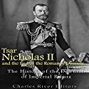 Tsar Nicholas II and the End of the Romanov Dynasty: The History of the Downfall of Imperial Russia Audiobook by  Charles River Editors Narrated by Ken Teutsch