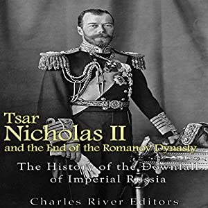 Tsar Nicholas II and the End of the Romanov Dynasty Audiobook