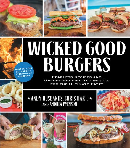 Wicked Good Burgers: Fearless Recipes and Uncompromising Techniques for the Ultimate Patty by Andy Husbands, Chris Hart, Andrea Pyenson