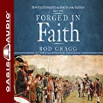Forged in Faith: How Faith Shaped the Birth of the Nation 1607-1776 | Rod Gragg