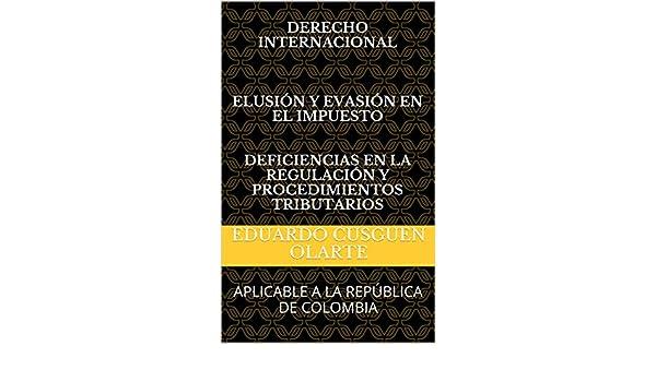 DERECHO INTERNACIONAL ELUSIÓN Y EVASIÓN EN EL IMPUESTO DEFICIENCIAS EN LA REGULACIÓN Y PROCEDIMIENTOS TRIBUTARIOS: APLICABLE A LA REPÚBLICA DE COLOMBIA ...