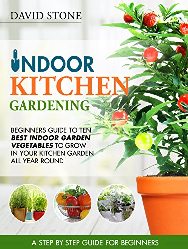 Indoor Kitchen Gardening: Beginners Guide to Ten Best Vegetables to Grow in Your Kitchen Garden All Year Round by [Stone, David]