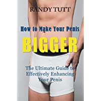 How to Make Your Penis Bigger: The Ultimate Guide to Effectively Enhancing Your Penis
