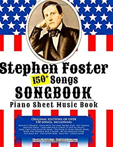 150+ Stephen Foster Songs Songbook - Piano Sheet Music Book: Includes Beautiful Dreamer, Oh! Susanna, Camptown Races, Old Folks At Home, etc. (American Folk Songs Books) (Volume 1)
