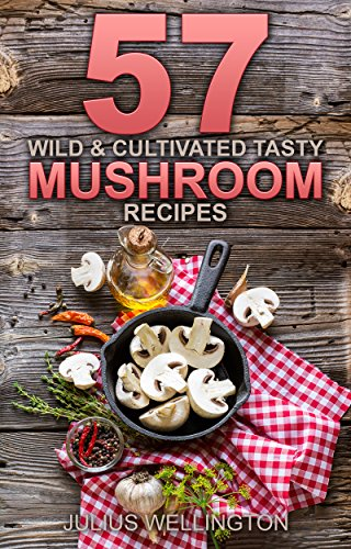 57 Wild & Cultivated  Tasty  Mushroom Recipes: Delicious and Wonderful (57 Recipies Book 4) by [Wellington, Julius]