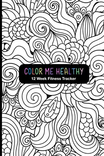 Color Me Healthy 12 Week Fitness Tracker: Record Your Progress For Fitness Goals, Workouts and Meal Planning. Coloring Pages For Fun, Relaxation and Motivation.