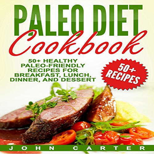 Paleo Diet Cookbook: 50+ Healthy Paleo-Friendly Recipes for Breakfast, Lunch, Dinner, and Dessert by John Carter