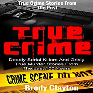 True Crime: Deadly Serial Killers and Grisly Murder Stories from the Last 100 Years Audiobook